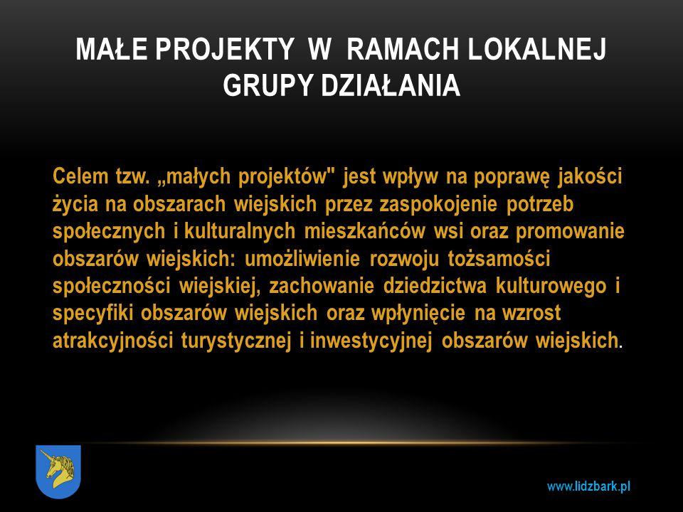 """www.lidzbark.pl MAŁE PROJEKTY W RAMACH LOKALNEJ GRUPY DZIAŁANIA Celem tzw. """"małych projektów"""