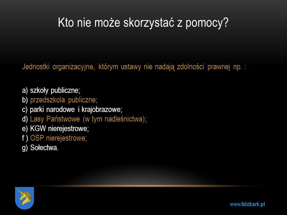 www.lidzbark.pl Kto nie może skorzystać z pomocy? Jednostki organizacyjne, którym ustawy nie nadają zdolności prawnej np. : a) szkoły publiczne; b) pr