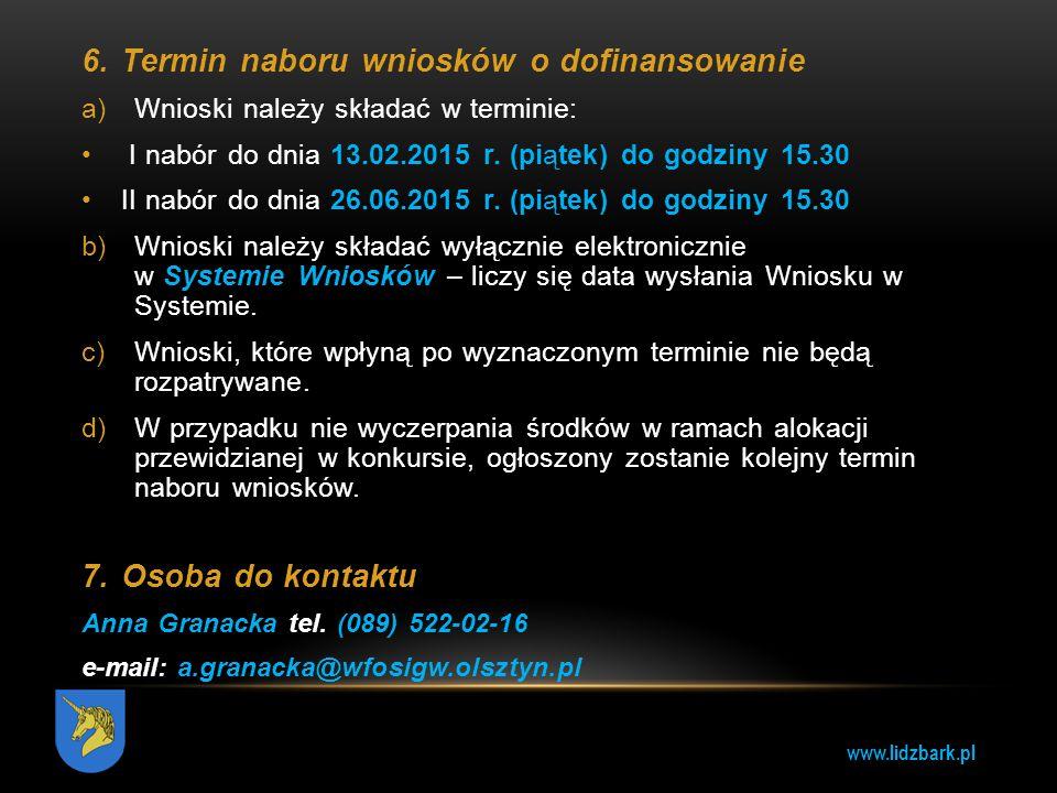 www.lidzbark.pl 6.Termin naboru wniosków o dofinansowanie a)Wnioski należy składać w terminie: I nabór do dnia 13.02.2015 r. (piątek) do godziny 15.30