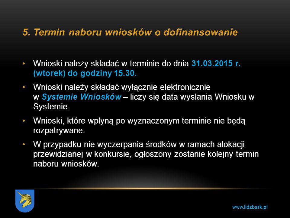 www.lidzbark.pl 5.Termin naboru wniosków o dofinansowanie Wnioski należy składać w terminie do dnia 31.03.2015 r. (wtorek) do godziny 15.30. Wnioski n