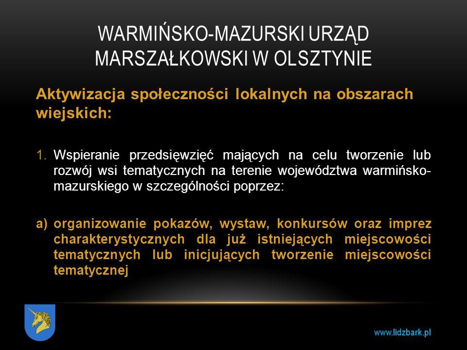www.lidzbark.pl WARMIŃSKO-MAZURSKI URZĄD MARSZAŁKOWSKI W OLSZTYNIE Aktywizacja społeczności lokalnych na obszarach wiejskich: 1.Wspieranie przedsięwzi