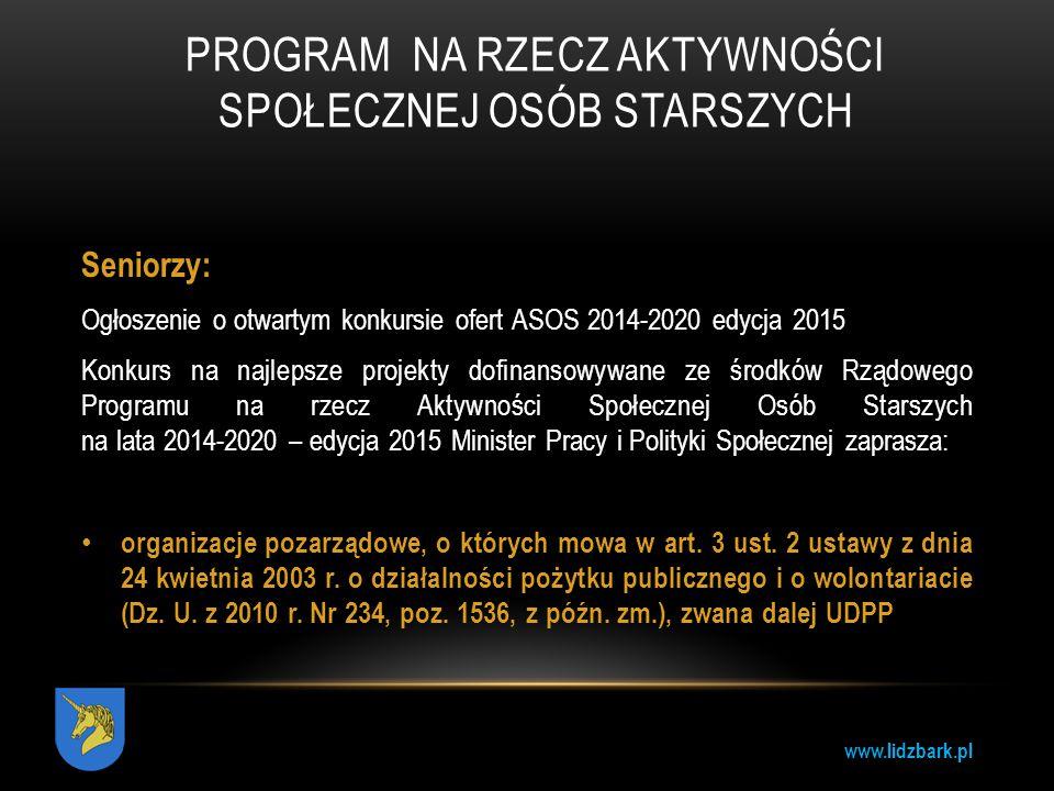 www.lidzbark.pl PROGRAM NA RZECZ AKTYWNOŚCI SPOŁECZNEJ OSÓB STARSZYCH Seniorzy: Ogłoszenie o otwartym konkursie ofert ASOS 2014-2020 edycja 2015 Konku