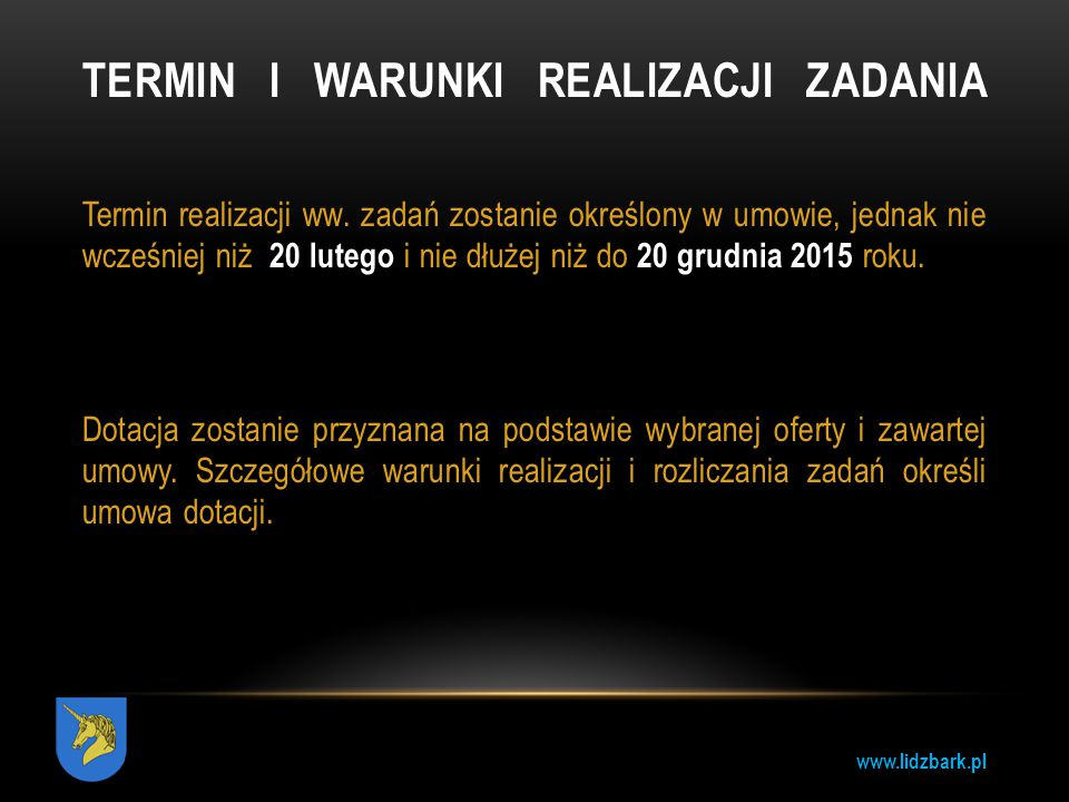 www.lidzbark.pl TERMIN I WARUNKI REALIZACJI ZADANIA Termin realizacji ww. zadań zostanie określony w umowie, jednak nie wcześniej niż 20 lutego i nie