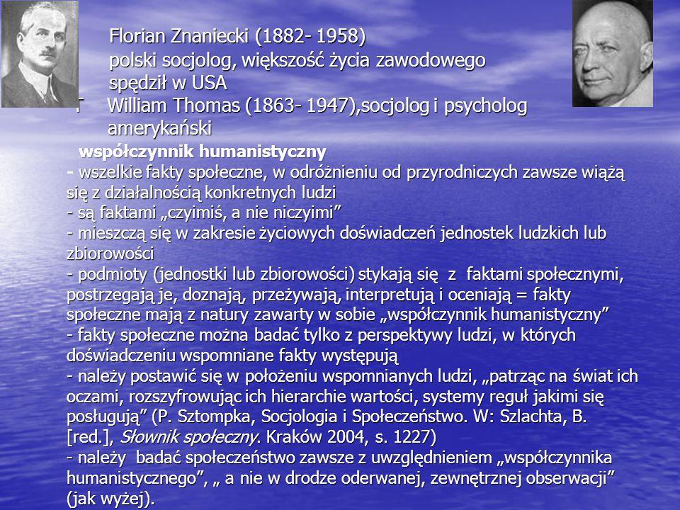 """ Florian Znaniecki (1882- 1958) polski socjolog, większość życia zawodowego spędził w USA T William Thomas (1863- 1947),socjolog i psycholog amerykański współczynnik humanistyczny wszelkie fakty społeczne, w odróżnieniu od przyrodniczych zawsze wiążą się z działalnością konkretnych ludzi - są faktami """"czyimiś, a nie niczyimi - mieszczą się w zakresie życiowych doświadczeń jednostek ludzkich lub zbiorowości - podmioty (jednostki lub zbiorowości) stykają się z faktami społecznymi, postrzegają je, doznają, przeżywają, interpretują i oceniają = fakty społeczne mają z natury zawarty w sobie """"współczynnik humanistyczny - fakty społeczne można badać tylko z perspektywy ludzi, w których doświadczeniu wspomniane fakty występują - należy postawić się w położeniu wspomnianych ludzi, """"patrząc na świat ich oczami, rozszyfrowując ich hierarchie wartości, systemy reguł jakimi się posługują (P."""