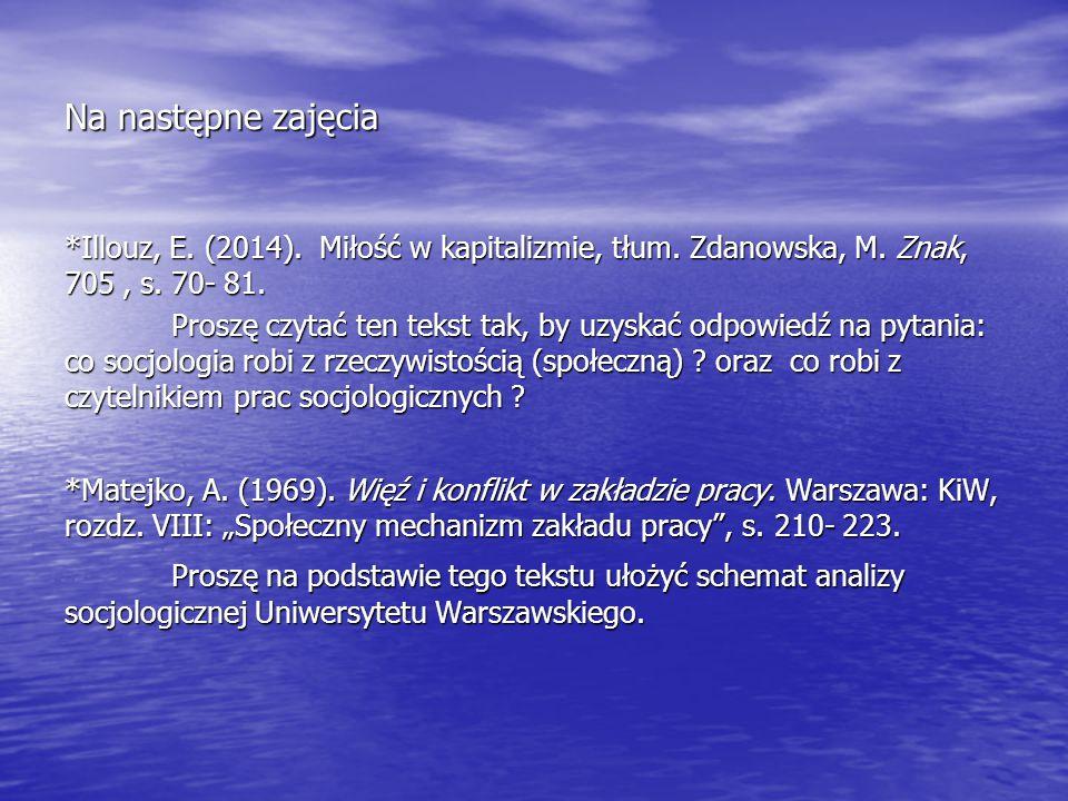 Na następne zajęcia *Illouz, E. (2014). Miłość w kapitalizmie, tłum. Zdanowska, M. Znak, 705, s. 70- 81. Proszę czytać ten tekst tak, by uzyskać odpow
