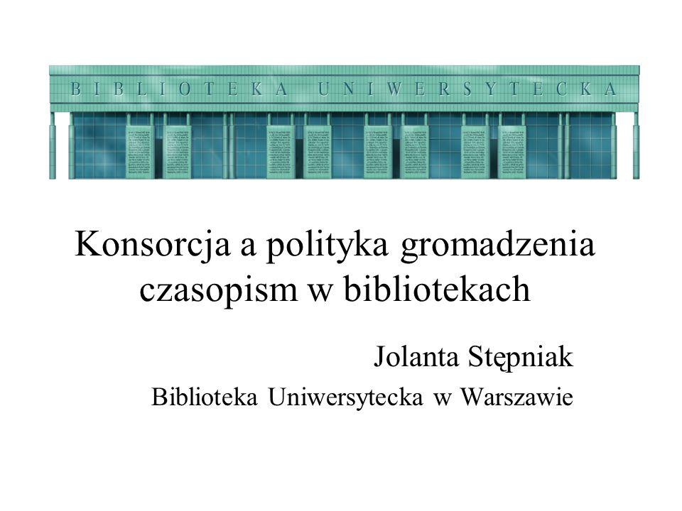 Konsorcja a polityka gromadzenia czasopism w bibliotekach Jolanta Stępniak Biblioteka Uniwersytecka w Warszawie