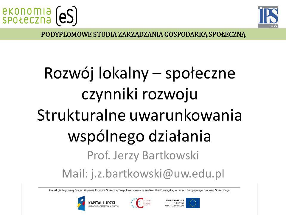Rozwój lokalny – społeczne czynniki rozwoju Strukturalne uwarunkowania wspólnego działania Prof. Jerzy Bartkowski Mail: j.z.bartkowski@uw.edu.pl PODYP