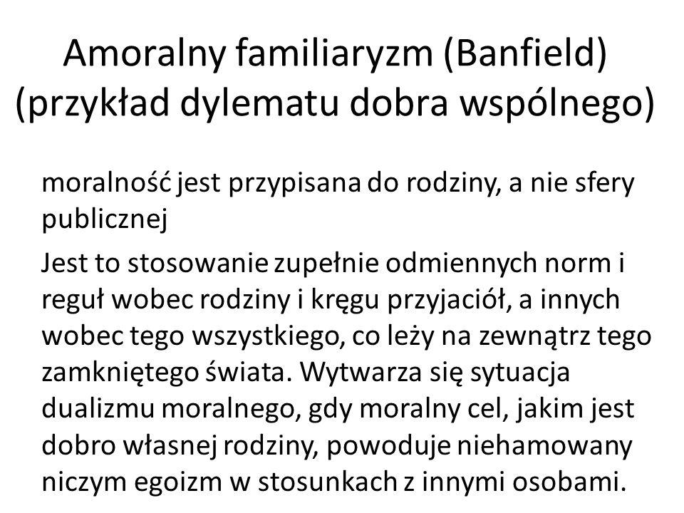 Amoralny familiaryzm (Banfield) (przykład dylematu dobra wspólnego) moralność jest przypisana do rodziny, a nie sfery publicznej Jest to stosowanie zu