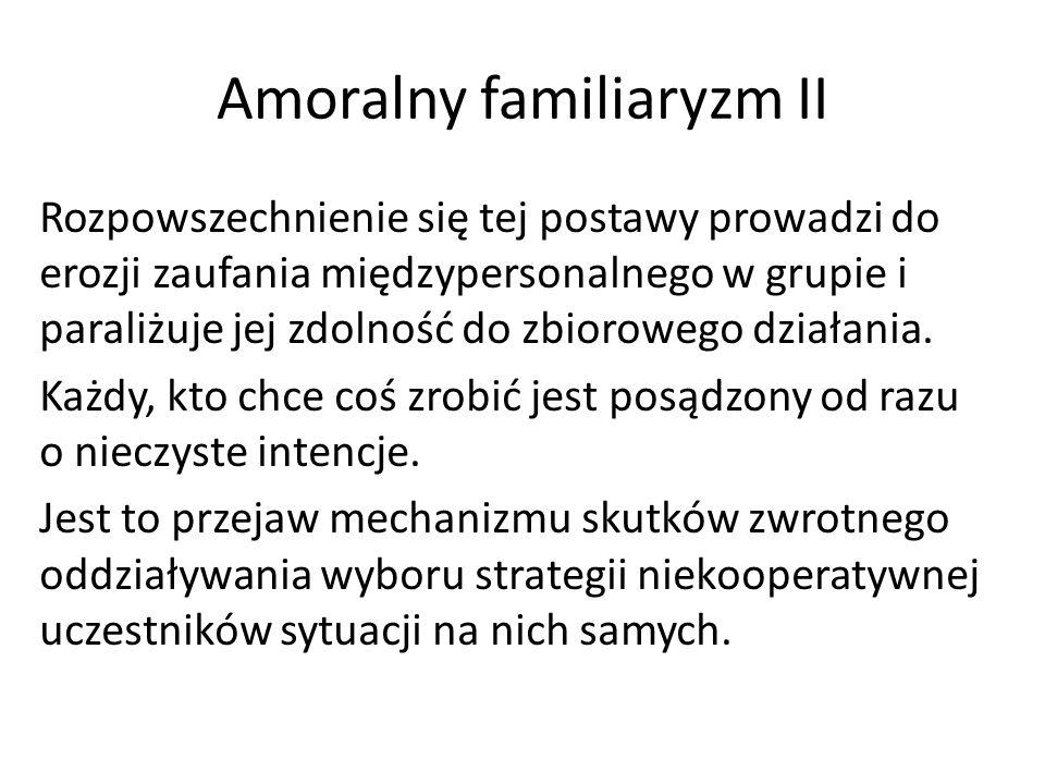 Amoralny familiaryzm II Rozpowszechnienie się tej postawy prowadzi do erozji zaufania międzypersonalnego w grupie i paraliżuje jej zdolność do zbiorow