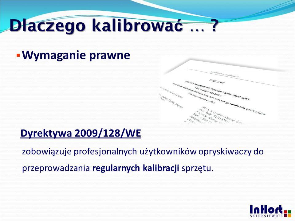 Dlaczego kalibrowa ć … ? Dyrektywa 2009/128/WE zobowiązuje profesjonalnych użytkowników opryskiwaczy do przeprowadzania regularnych kalibracji sprzętu