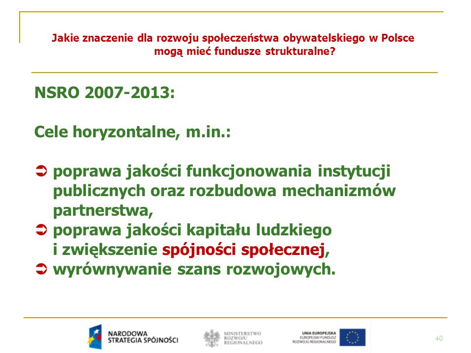 40 Jakie znaczenie dla rozwoju społeczeństwa obywatelskiego w Polsce mogą mieć fundusze strukturalne? NSRO 2007-2013: Cele horyzontalne, m.in.:  popr