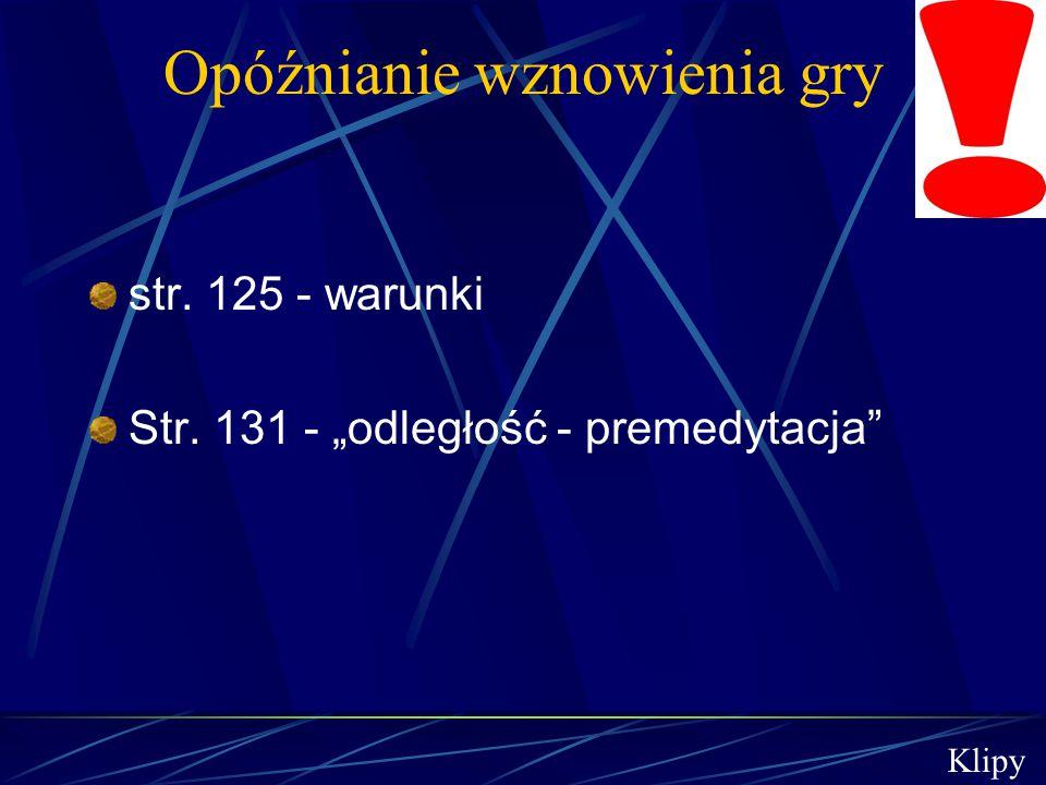"""Opóźnianie wznowienia gry str. 125 - warunki Str. 131 - """"odległość - premedytacja"""" Klipy"""