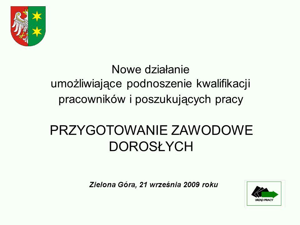 Nowe działanie umożliwiające podnoszenie kwalifikacji pracowników i poszukujących pracy PRZYGOTOWANIE ZAWODOWE DOROSŁYCH Zielona Góra, 21 września 2009 roku