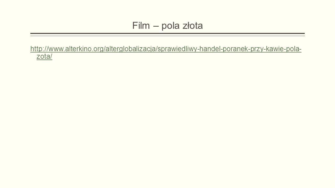 Film – pola złota http://www.alterkino.org/alterglobalizacja/sprawiedliwy-handel-poranek-przy-kawie-pola- zota/