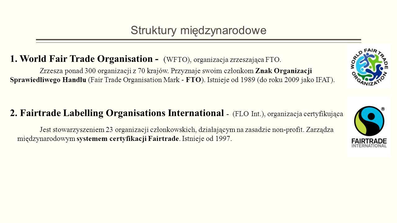 Struktury międzynarodowe 1. World Fair Trade Organisation - ( WFTO), organizacja zrzeszająca FTO. Zrzesza ponad 300 organizacji z 70 krajów. Przyznaje