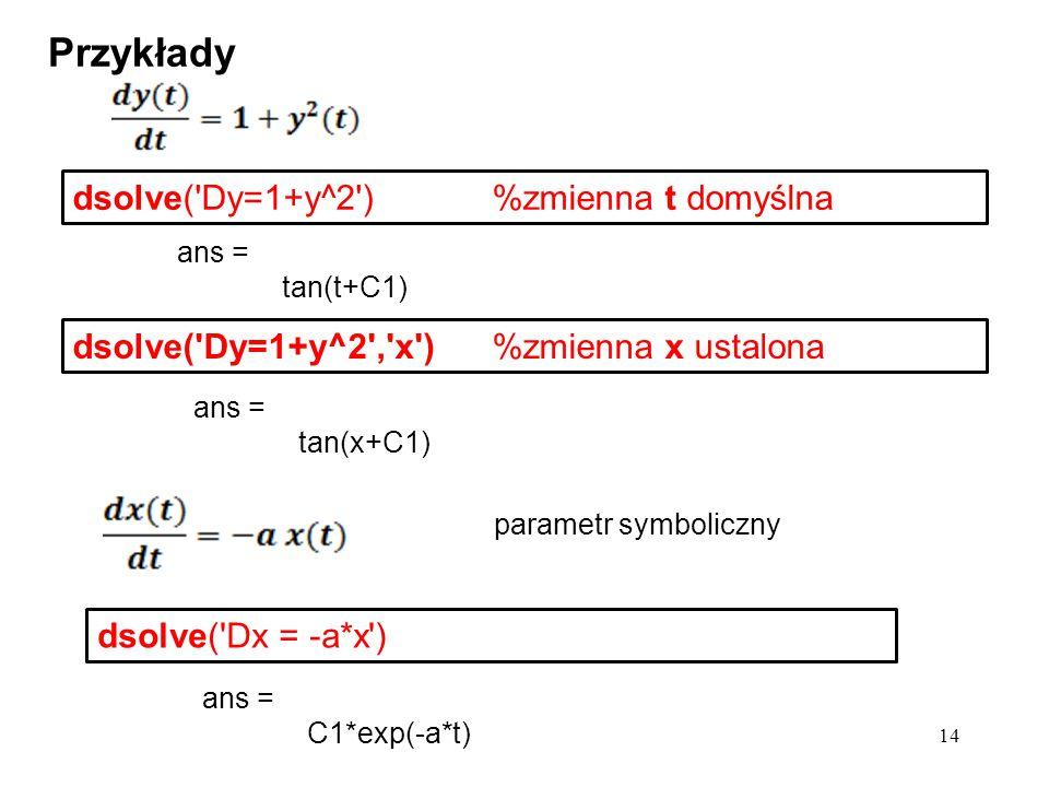 ans = tan(x+C1) Przykłady dsolve('Dx = -a*x') 14 dsolve('Dy=1+y^2')%zmienna t domyślna ans = tan(t+C1) dsolve('Dy=1+y^2','x') %zmienna x ustalona ans