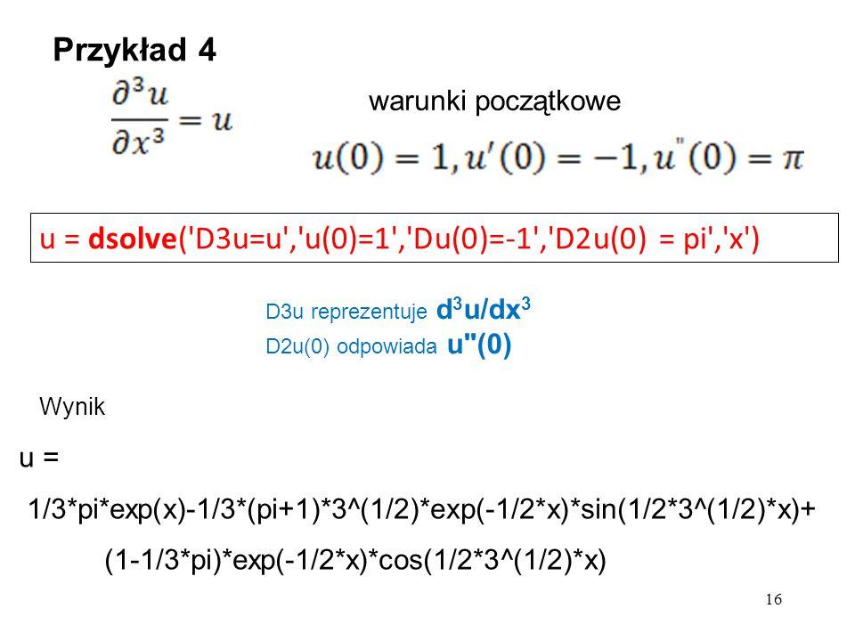 u = dsolve('D3u=u','u(0)=1','Du(0)=-1','D2u(0) = pi','x') warunki początkowe u = 1/3*pi*exp(x)-1/3*(pi+1)*3^(1/2)*exp(-1/2*x)*sin(1/2*3^(1/2)*x)+ (1-1
