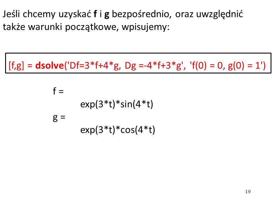 Jeśli chcemy uzyskać f i g bezpośrednio, oraz uwzględnić także warunki początkowe, wpisujemy: 19 f = exp(3*t)*sin(4*t) g = exp(3*t)*cos(4*t) [f,g] = d