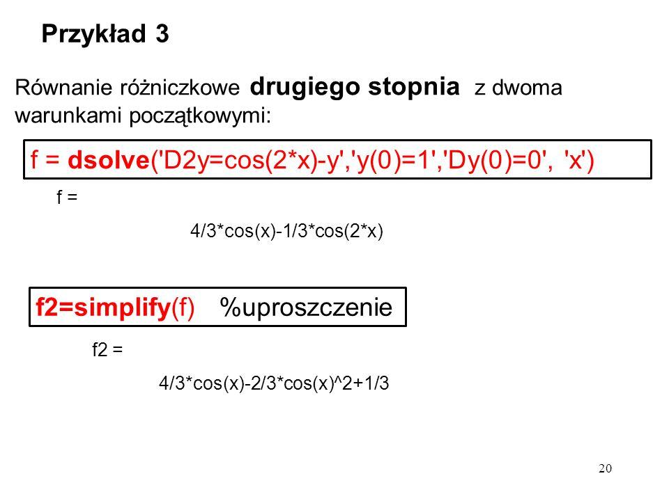 f = dsolve('D2y=cos(2*x)-y','y(0)=1','Dy(0)=0', 'x') Przykład 3 20 Równanie różniczkowe drugiego stopnia z dwoma warunkami początkowymi: f2 = 4/3*cos(