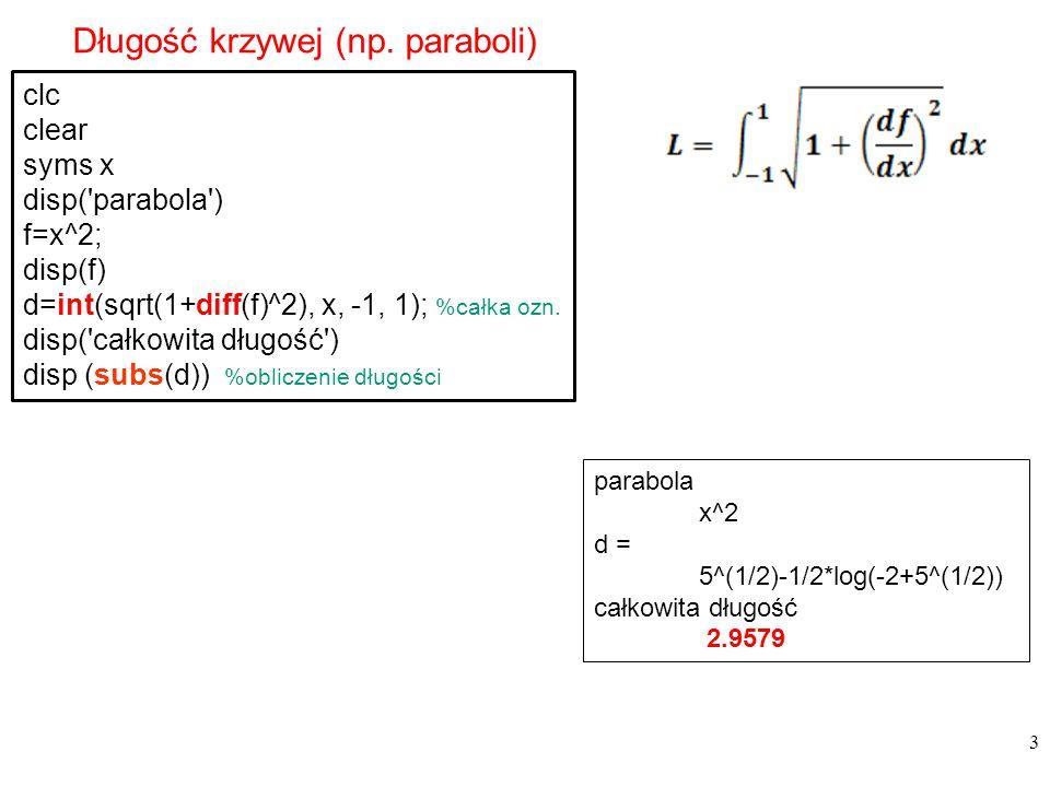 3 Długość krzywej (np. paraboli) clc clear syms x disp('parabola') f=x^2; disp(f) d=int(sqrt(1+diff(f)^2), x, -1, 1); %całka ozn. disp('całkowita dług