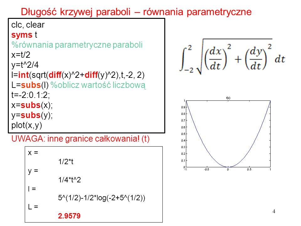 4 Długość krzywej paraboli – równania parametryczne clc, clear syms t %równania parametryczne paraboli x=t/2 y=t^2/4 l=int(sqrt(diff(x)^2+diff(y)^2),t