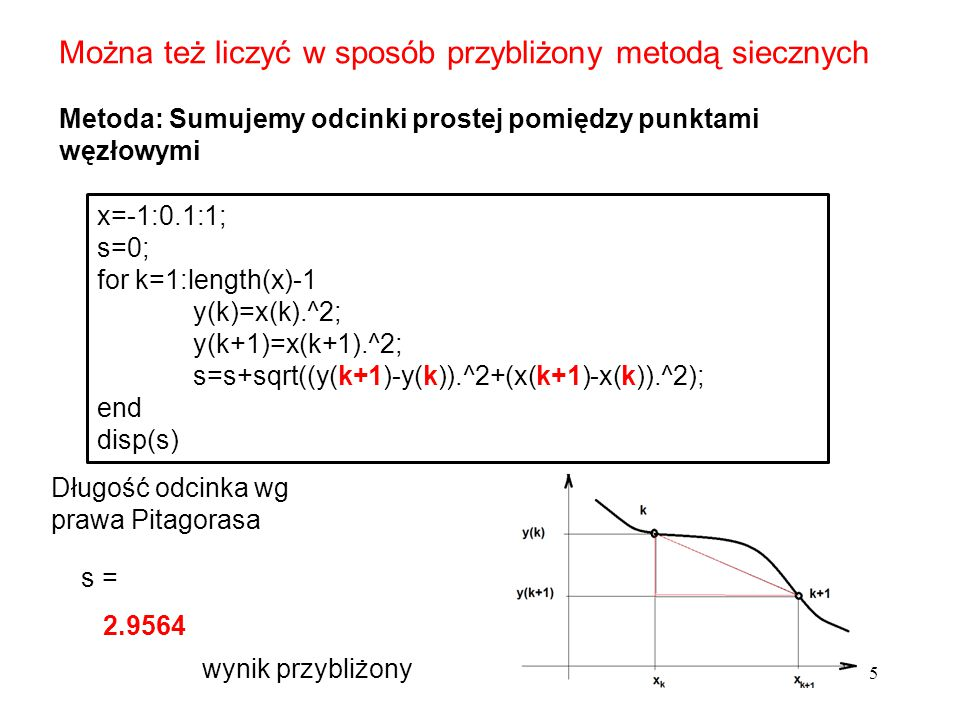 5 Można też liczyć w sposób przybliżony metodą siecznych Metoda: Sumujemy odcinki prostej pomiędzy punktami węzłowymi x=-1:0.1:1; s=0; for k=1:length(