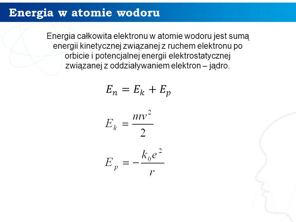 Energia w atomie wodoru 10 Energia całkowita elektronu w atomie wodoru jest sumą energii kinetycznej związanej z ruchem elektronu po orbicie i potencj