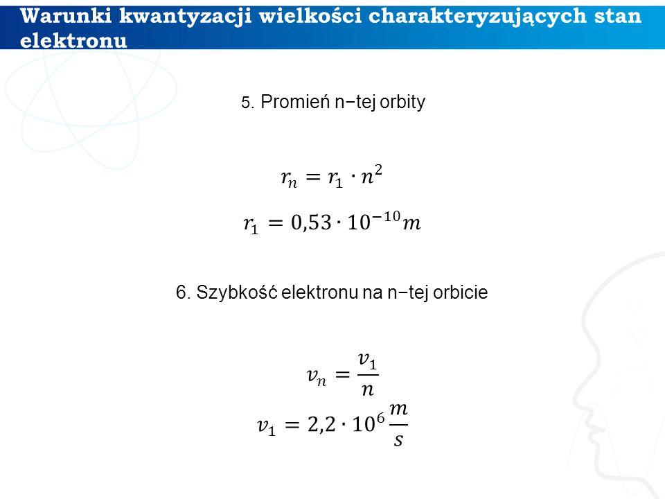 Warunki kwantyzacji wielkości charakteryzujących stan elektronu 13 5. Promień n−tej orbity 6. Szybkość elektronu na n−tej orbicie
