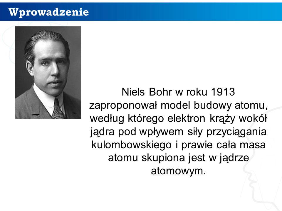 Wprowadzenie 3 Niels Bohr w roku 1913 zaproponował model budowy atomu, według którego elektron krąży wokół jądra pod wpływem siły przyciągania kulombo