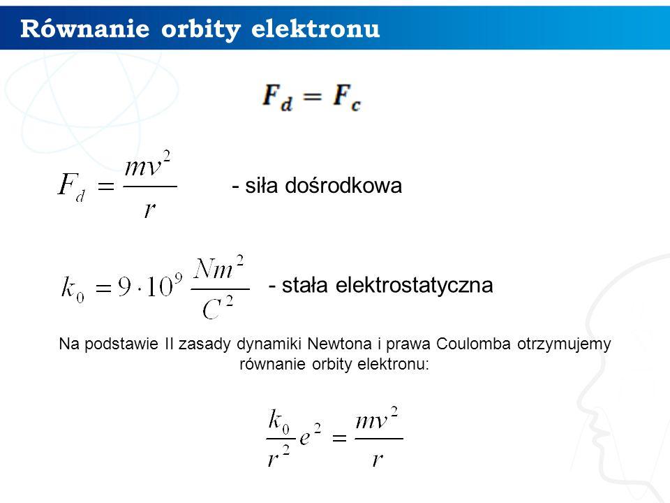 Równanie orbity elektronu 5 - siła dośrodkowa - stała elektrostatyczna Na podstawie II zasady dynamiki Newtona i prawa Coulomba otrzymujemy równanie o