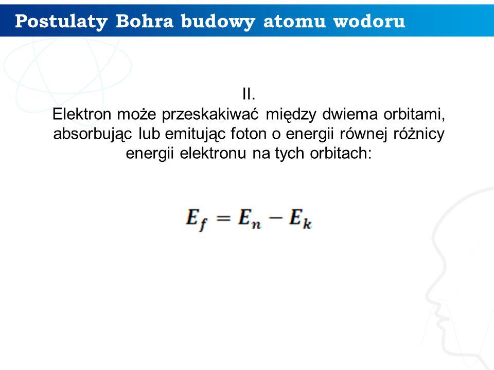 Postulaty Bohra budowy atomu wodoru 7 II. Elektron może przeskakiwać między dwiema orbitami, absorbując lub emitując foton o energii równej różnicy en