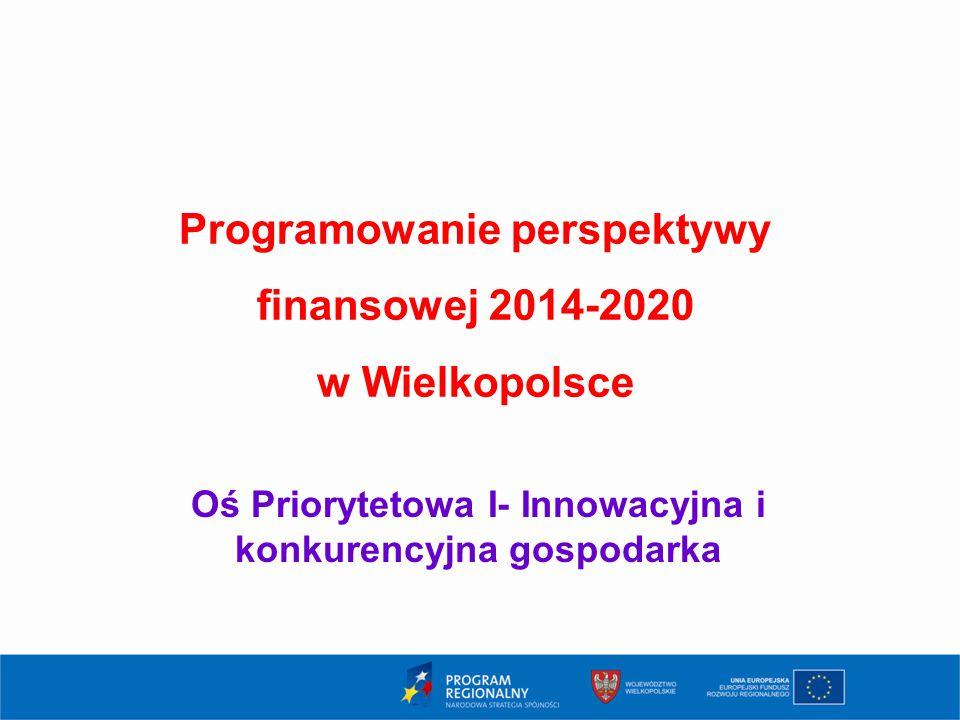 1 Programowanie perspektywy finansowej 2014-2020 w Wielkopolsce Oś Priorytetowa I- Innowacyjna i konkurencyjna gospodarka