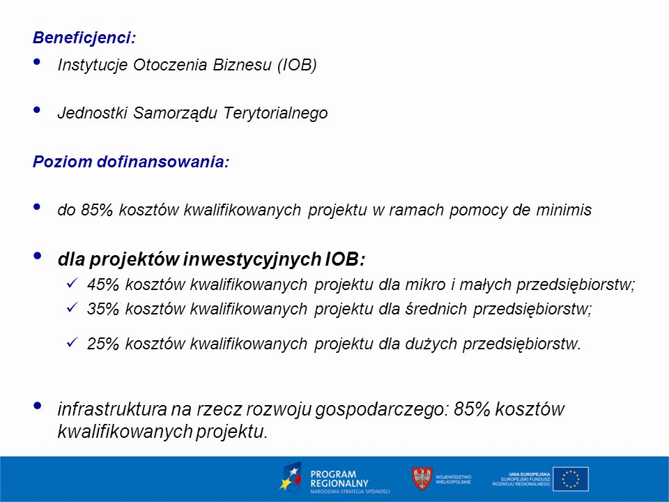 Beneficjenci: Instytucje Otoczenia Biznesu (IOB) Jednostki Samorządu Terytorialnego Poziom dofinansowania: do 85% kosztów kwalifikowanych projektu w ramach pomocy de minimis dla projektów inwestycyjnych IOB: 45% kosztów kwalifikowanych projektu dla mikro i małych przedsiębiorstw; 35% kosztów kwalifikowanych projektu dla średnich przedsiębiorstw; 25% kosztów kwalifikowanych projektu dla dużych przedsiębiorstw.