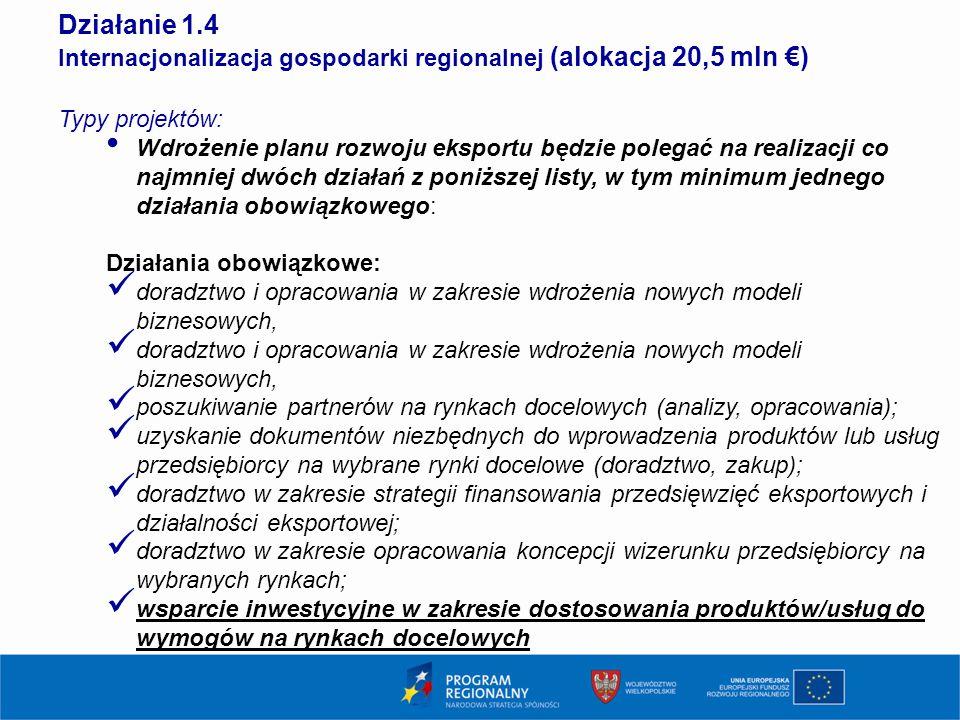 14 Działanie 1.4 Internacjonalizacja gospodarki regionalnej (alokacja 20,5 mln €) Typy projektów: Wdrożenie planu rozwoju eksportu będzie polegać na realizacji co najmniej dwóch działań z poniższej listy, w tym minimum jednego działania obowiązkowego: Działania obowiązkowe: doradztwo i opracowania w zakresie wdrożenia nowych modeli biznesowych, poszukiwanie partnerów na rynkach docelowych (analizy, opracowania); uzyskanie dokumentów niezbędnych do wprowadzenia produktów lub usług przedsiębiorcy na wybrane rynki docelowe (doradztwo, zakup); doradztwo w zakresie strategii finansowania przedsięwzięć eksportowych i działalności eksportowej; doradztwo w zakresie opracowania koncepcji wizerunku przedsiębiorcy na wybranych rynkach; wsparcie inwestycyjne w zakresie dostosowania produktów/usług do wymogów na rynkach docelowych