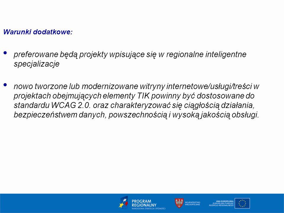 Warunki dodatkowe: preferowane będą projekty wpisujące się w regionalne inteligentne specjalizacje nowo tworzone lub modernizowane witryny internetowe/usługi/treści w projektach obejmujących elementy TIK powinny być dostosowane do standardu WCAG 2.0.