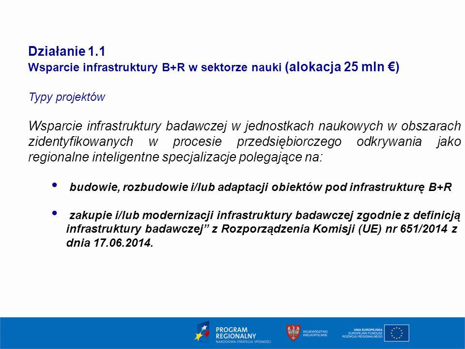 5 Działanie 1.1 Wsparcie infrastruktury B+R w sektorze nauki (alokacja 25 mln €) Typy projektów Wsparcie infrastruktury badawczej w jednostkach naukowych w obszarach zidentyfikowanych w procesie przedsiębiorczego odkrywania jako regionalne inteligentne specjalizacje polegające na: budowie, rozbudowie i/lub adaptacji obiektów pod infrastrukturę B+R zakupie i/lub modernizacji infrastruktury badawczej zgodnie z definicją infrastruktury badawczej z Rozporządzenia Komisji (UE) nr 651/2014 z dnia 17.06.2014.