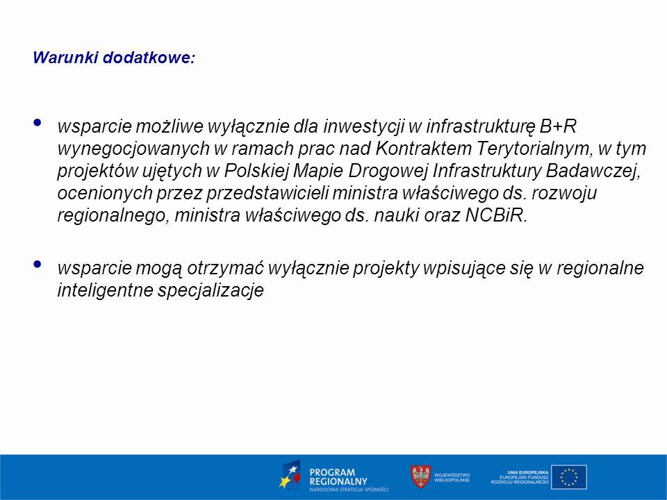 Warunki dodatkowe: wsparcie możliwe wyłącznie dla inwestycji w infrastrukturę B+R wynegocjowanych w ramach prac nad Kontraktem Terytorialnym, w tym projektów ujętych w Polskiej Mapie Drogowej Infrastruktury Badawczej, ocenionych przez przedstawicieli ministra właściwego ds.