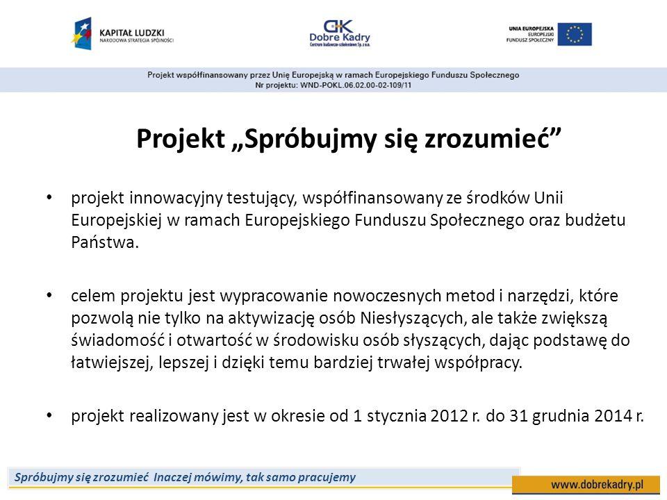 """Spróbujmy się zrozumieć Inaczej mówimy, tak samo pracujemy Projekt """"Spróbujmy się zrozumieć projekt innowacyjny testujący, współfinansowany ze środków Unii Europejskiej w ramach Europejskiego Funduszu Społecznego oraz budżetu Państwa."""