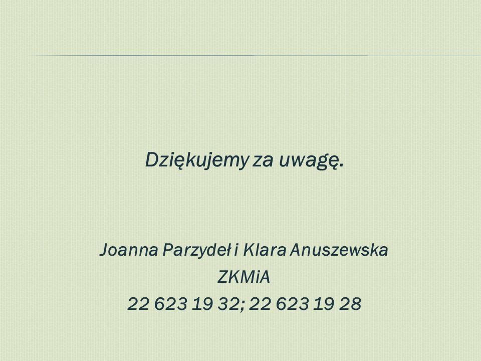 Dziękujemy za uwagę. Joanna Parzydeł i Klara Anuszewska ZKMiA 22 623 19 32; 22 623 19 28