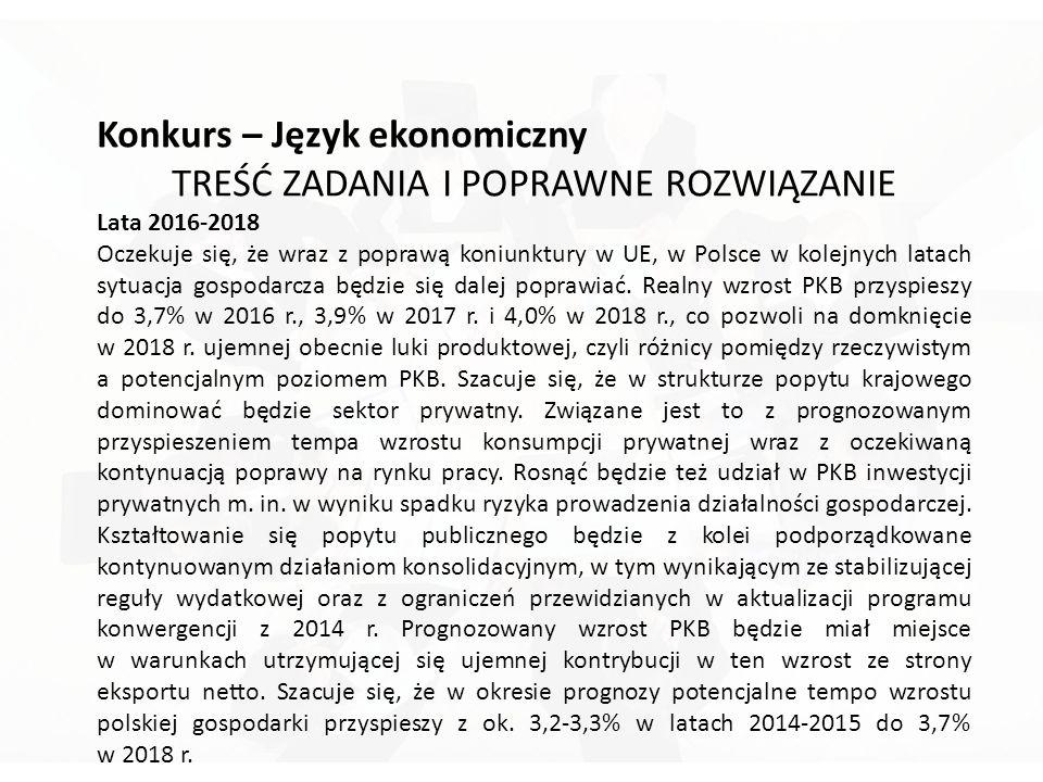 Konkurs – Język ekonomiczny TREŚĆ ZADANIA I POPRAWNE ROZWIĄZANIE Lata 2016-2018 Oczekuje się, że wraz z poprawą koniunktury w UE, w Polsce w kolejnych latach sytuacja gospodarcza będzie się dalej poprawiać.