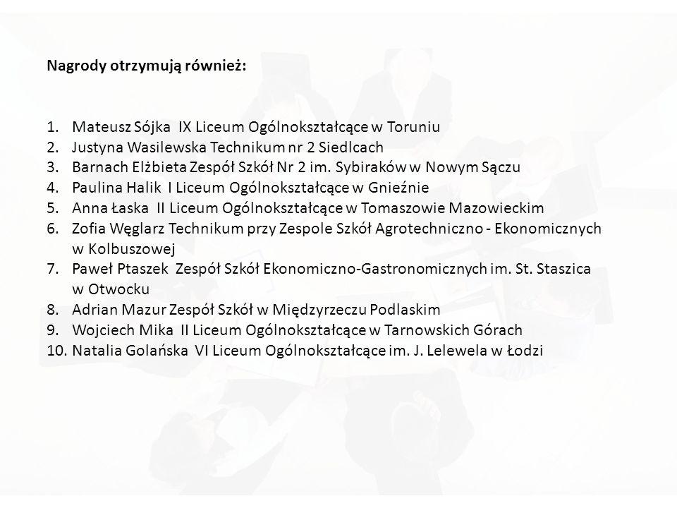 Nagrody otrzymują również: 1.Mateusz Sójka IX Liceum Ogólnokształcące w Toruniu 2.Justyna Wasilewska Technikum nr 2 Siedlcach 3.Barnach Elżbieta Zespół Szkół Nr 2 im.