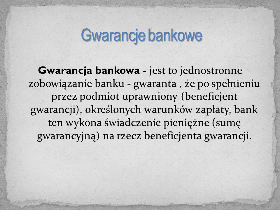 Gwarancja bankowa - jest to jednostronne zobowiązanie banku - gwaranta, że po spełnieniu przez podmiot uprawniony (beneficjent gwarancji), określonych warunków zapłaty, bank ten wykona świadczenie pieniężne (sumę gwarancyjną) na rzecz beneficjenta gwarancji.
