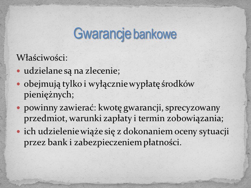 Właściwości: udzielane są na zlecenie; obejmują tylko i wyłącznie wypłatę środków pieniężnych; powinny zawierać: kwotę gwarancji, sprecyzowany przedmiot, warunki zapłaty i termin zobowiązania; ich udzielenie wiąże się z dokonaniem oceny sytuacji przez bank i zabezpieczeniem płatności.