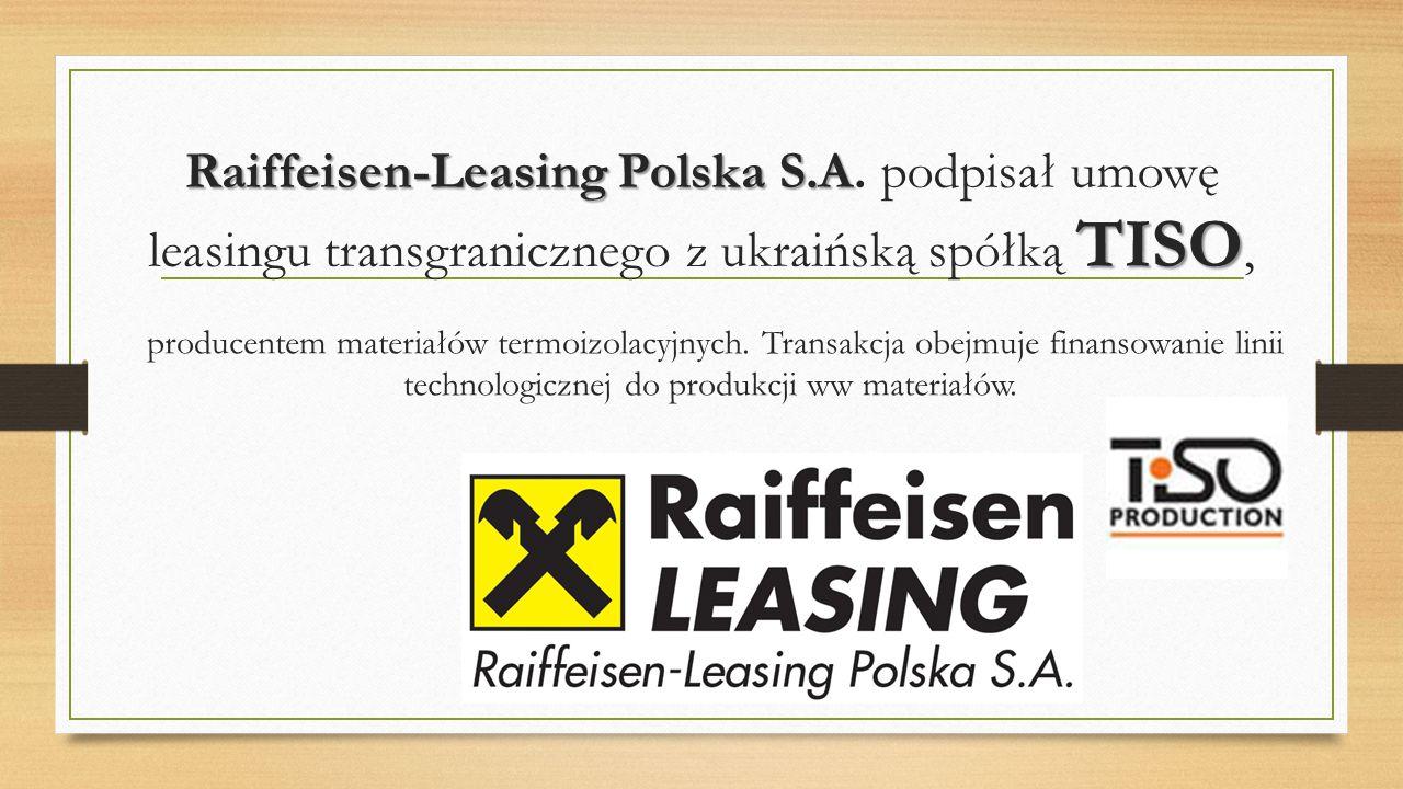Raiffeisen-Leasing Polska S.A TISO Raiffeisen-Leasing Polska S.A. podpisał umowę leasingu transgranicznego z ukraińską spółką TISO, producentem materi