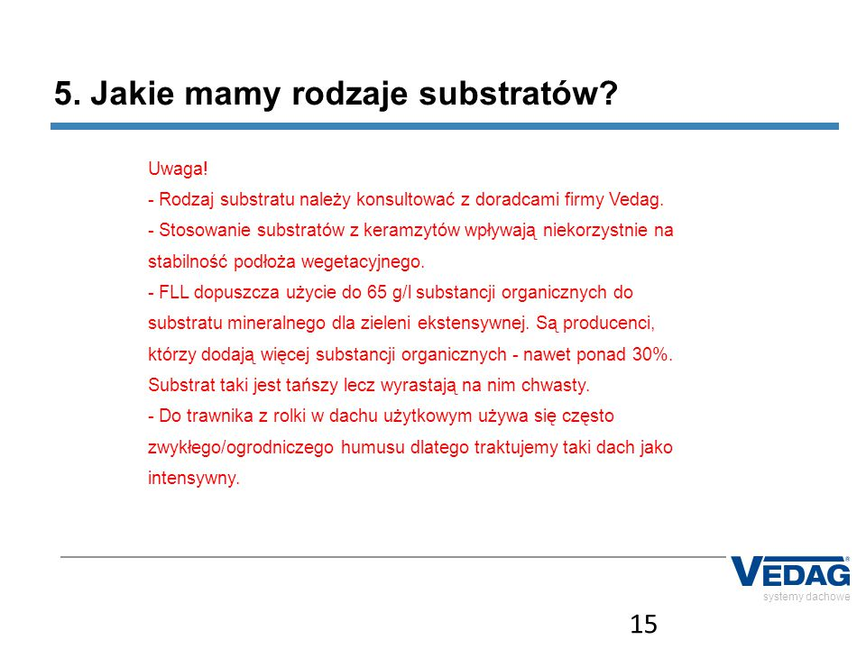 15 systemy dachowe 5. Jakie mamy rodzaje substratów? Uwaga! - Rodzaj substratu należy konsultować z doradcami firmy Vedag. - Stosowanie substratów z k