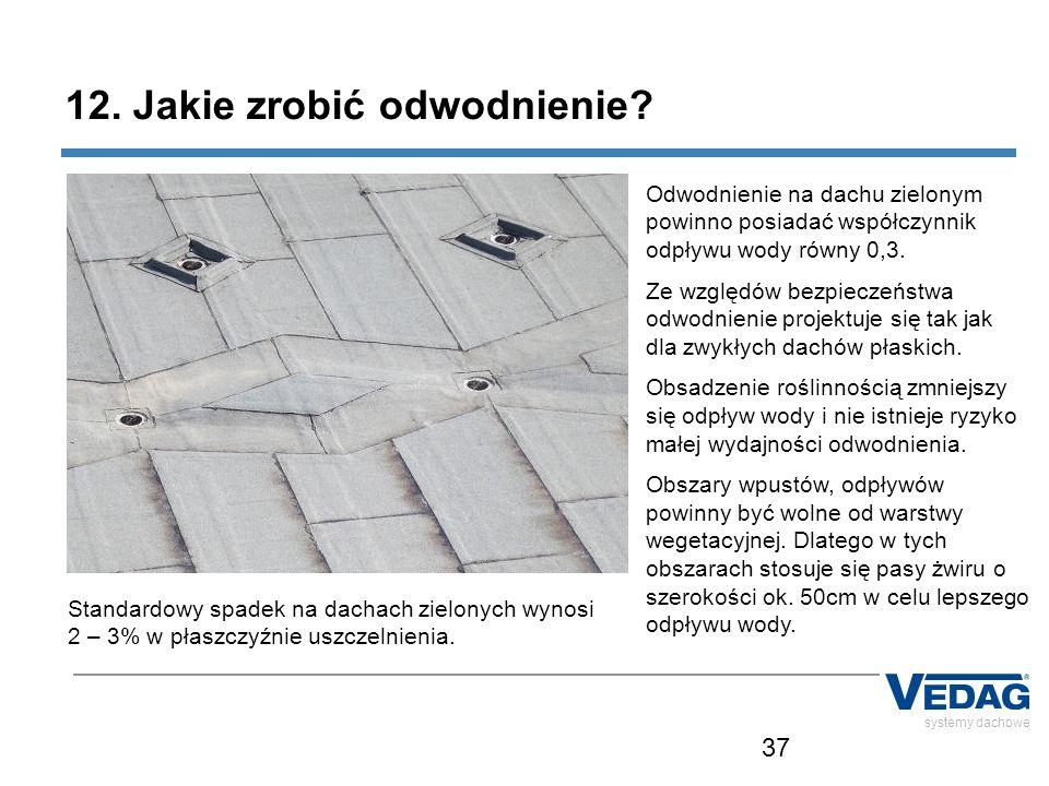 37 systemy dachowe 12. Jakie zrobić odwodnienie? Odwodnienie na dachu zielonym powinno posiadać współczynnik odpływu wody równy 0,3. Ze względów bezpi