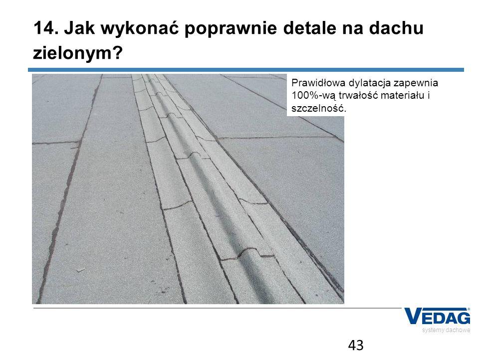 43 systemy dachowe Prawidłowa dylatacja zapewnia 100%-wą trwałość materiału i szczelność.