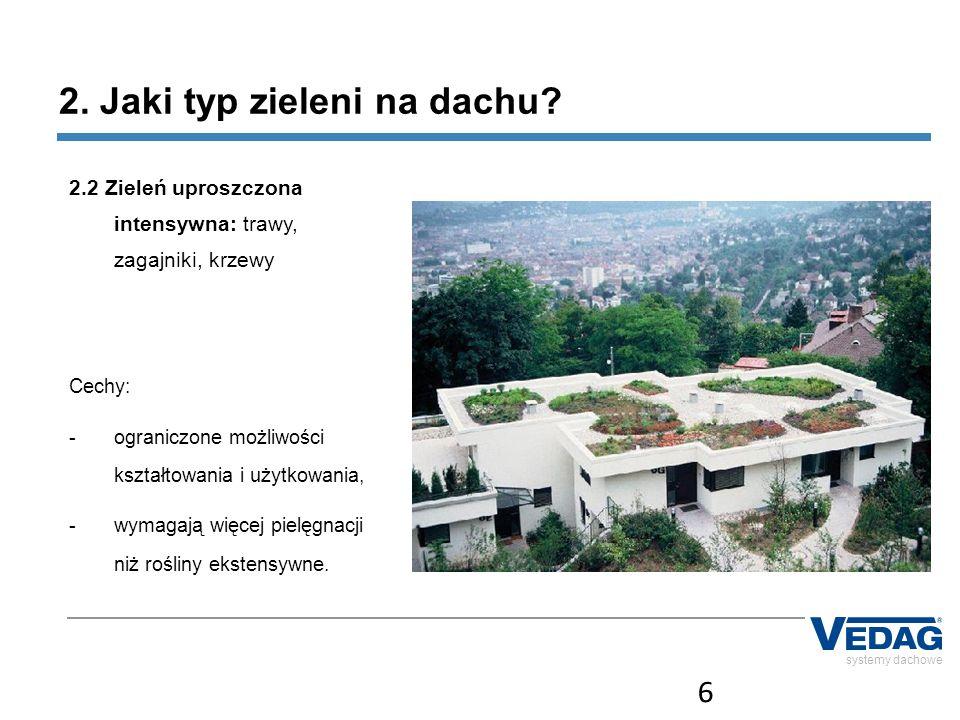 6 systemy dachowe 2. Jaki typ zieleni na dachu? 2.2 Zieleń uproszczona intensywna: trawy, zagajniki, krzewy Cechy: -ograniczone możliwości kształtowan