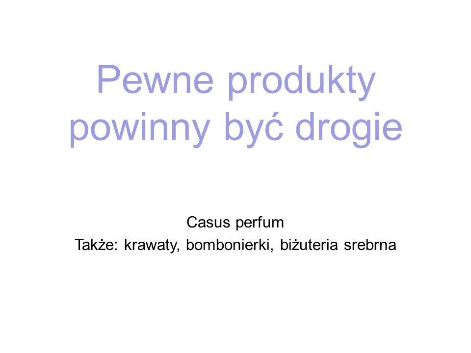 Pewne produkty powinny być drogie Casus perfum Także: krawaty, bombonierki, biżuteria srebrna