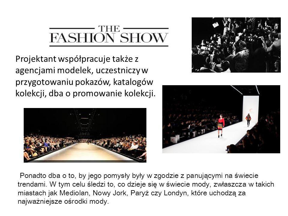 Projektant współpracuje także z agencjami modelek, uczestniczy w przygotowaniu pokazów, katalogów kolekcji, dba o promowanie kolekcji. Ponadto dba o t
